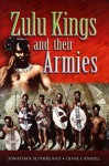 The Zulu Kings and Their Armies - Jonathan Sutherland