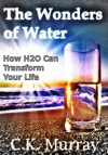 The Wonders of Water - How H2O Can Transform Your Life: Vitality, Detox, Weight Loss, Quality Water, Benefits (Water Health, Vitality, Weight Loss, Fruit Infused Book 1) - C.K. Murray, Loss, Water Health, Vitality