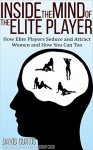 Inside the Mind of the Elite Player: How Elite Players Seduce and Attract Women and How You Can Too (Dating Advice for Men to Help Increase Self-Esteem and Confidence) - David Curtis