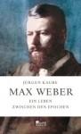 Max Weber: Ein Leben zwischen den Epochen - Jürgen Kaube