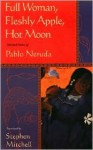Full Woman, Fleshly Apple, Hot Moon: Selected Poems - Pablo Neruda, Stephen Mitchell