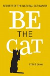 Be the Cat: Secrets of the Natural Cat Owner - Steve Duno