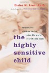 The Highly Sensitive Child: Helping Our Children Thrive When the World Overwhelms Them - Elaine N. Aron