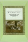 Teaching Children Science: Hands-On Nature Study in North America, 1890-1930 - Sally Gregory Kohlstedt