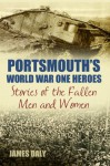 Portsmouth's World War One Heroes: Stories of the Fallen Men and Women (World War Heroes) - James Daly