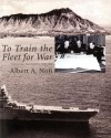To Train The Fleet For War: The U.S. Navy Fleet Problems, 1923-1940: The U.S. Navy Fleet Problems, 1923-1940 - Albert A. Nofi