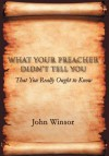 What Your Preacher Didn't Tell You: That You Really Ought to Know - John Winsor