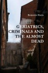Tales of Geriatics, Criminals and the Almost Dead - Benjamin Harris