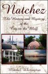 Natchez: The History & Mystery Of The City On The Bluff - Mitchel Whitington
