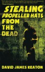 Stealing Propeller Hats from the Dead - David James Keaton