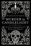 Murder by Candlelight: The Gruesome Slayings Behind Our Romance with the Macabre - Michael Knox Beran