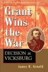 Grant Wins the War: Decision at Vicksburg - James R. Arnold