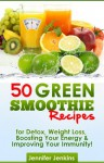50 Green Smoothie Recipes - For Detox, Weight Loss, Boosting Your Energy & Improving Your Immunity! - Jennifer Jenkins