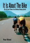 It Is About The Bike: The Life and Times of an Ordinary Racing Cyclist - Paul Bland