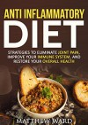 Anti Inflammatory Diet: Strategies to Eliminate Joint Pain, Improve Your Immune System, and Restore Your Overall Health (anti inflammatory cookbook, anti ... recipes, anti inflammatory strategies) - Matthew Ward