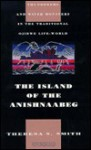 The Island of the Anishnaabeg: Thunderers and Water Monsters in the Traditional Ojibwe Life-World - Theresa S. Smith