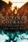 No Finer Courage: A Village and the Great War - Michael Senior