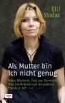 Als Mutter bin ich nicht genug: Mama Milchreis, Frau von Derwisch, Miss Intellektuell und die anderen Frauen in mir - Elif Shafak