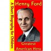Henry Ford : Greatest American Hero (A Short Biography for Children) - Best Children's Biographies