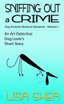 Sniffing Out a Crime: Dog Fosterer Museum Mysteries (An Art Detective Dog Lover's Short Story Book 1) - Lisa Shea