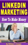 LinkedIn Marketing: How to Make Money (Learn from a Seasoned Internet Marketing Veteran) - William T. Cooper