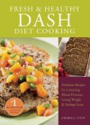 Fresh and Healthy DASH Diet Cooking: 101 Delicious Recipes for Lowering Blood Pressure, Losing Weight and Feeling Great - Andrea Lynn