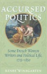 Accursed Politics: Some French Women Writers and Political Life, 1715-1850 - Renee Winegarten