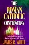 Roman Catholic Controversy, The - James R. White