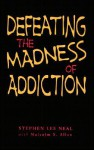 Defeating the Madness of Addiction: Breaking Free From the Snare of Drugs and Alcohol - Stephen Lee Neal, Allen S. Malcolm