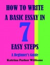 How to Write a Basic Essay in Seven Easy Steps: A Beginner's Guide --- Also Read How to Write a Great Short Story --- How to Write an Argumentative Essay --- How to Write a Researched Essay - Katrina Parker Williams