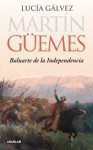 Martín Guemes. Baluarte de la independencia - Lucia Galvez