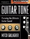 Guitar Tone: Pursuing the Ultimate Guitar Sound, 1st Edition - Mitch Gallagher