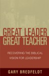 Great Leader, Great Teacher: Recovering the Biblical Vision for Leadership - Gary Bredfeldt