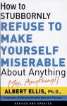 How To Stubbornly Refuse To Make Yourself Miserable About Anything-yes, Anything!, - Albert Ellis