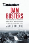 Dam Busters: The True Story of the Inventors and Airmen Who Led the Devastating Raid to Smash the German Dams in 1943 - James Holland