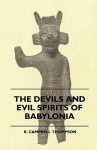 The Devils and Evil Spirits of Babylonia, Being Babylonian and Assyrian Incantations Against the Demons, Ghouls, Vampires, Hobgoblins, Ghosts, and Kin - R. Campbell Thompson