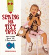 Sewing for Tiny Tots: Sweet & Simple Clothes, Toys & Room Accents - Susan Cousineau