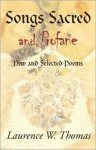 Songs Sacred and Profane: New and Selected Poems; Greenside Up & Let It All Hang Out - Laurence W. Thomas