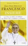 Jorge Mario Bergoglio. Francesco. Insieme. La vita, le idee, le parole del papa che cambierà la Chiesa - Andrea Tornielli