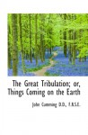 The Great Tribulation; or, Things Coming on the Earth - John Cumming
