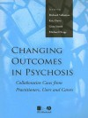 Changing Outcomes in Psychosis: Collaborative Cases from Pracitioners, Users and Carers - Richard Velleman, Gina Smith