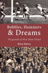 Bubbles, Hammers & Dreams: The growth of West Ham United - brian Belton