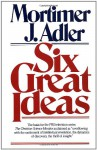 Six Great Ideas - Mortimer J. Adler