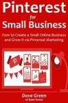 PINTEREST FOR SMALL BUSINESS: How to Create a Small Online Business and Grow it via Pinterest Marketing - Dave Green, Ryan Turner