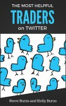 The Most Helpful Traders on Twitter: 30 of The Most Helpful Traders on Twitter Share Their Methods and Wisdom - Steve Burns, Holly Burns