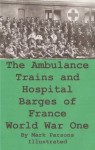 The Ambulance Trains and Hospital Barges of France-World War I, Illustrated - Kate (Evelyn) Luard, Mark Parsons, Parsons Publishing Company