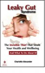 Leaky Gut Syndrome-The Invisible Thief That Steals Your Health and Wellbeing-And What to do about it! - Charlotte Alexander
