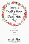 Having a Martha Home the Mary Way: 31 Days to a Clean House and a Satisfied Soul - Sarah Mae