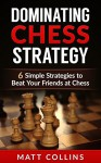 Dominating Chess Strategy: 6 simple strategies to beat your friends at chess (Study skills, memory improvement, and skill acquisition Book 1) - Matt Collins