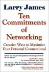 Ten Commitments of Networking: Creative Ways to Maximize Your Personal Connections - Larry James